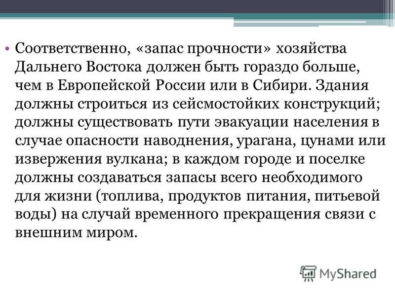 Соответственно, «запас прочности» хозяйства Дальнего Востока должен быть гораздо больше, чем в Европейской России или в Сибири. Здания должны строиться из сейсмостойких конструкций; должны существовать пути эвакуации населения в случае опасности наво