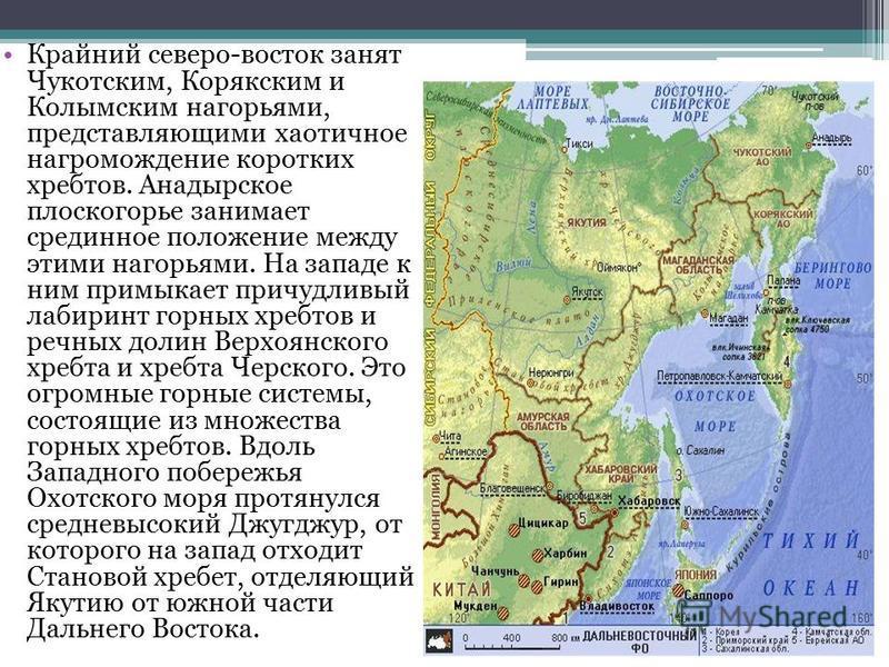 Крайний северо-восток занят Чукотским, Корякским и Колымским нагорьями, представляющими хаотичное нагромождение коротких хребтов. Анадырское плоскогорье занимает срединное положение между этими нагорьями. На западе к ним примыкает причудливый лабирин