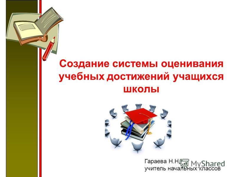 Создание системы оценивания учебных достижений учащихся школы Гараева Н.Н. учитель начальных классов