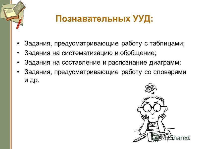 Познавательных УУД: Задания, предусматривающие работу с таблицами; Задания на систематизацию и обобщение; Задания на составление и распознание диаграмм; Задания, предусматривающие работу со словарями и др. 26