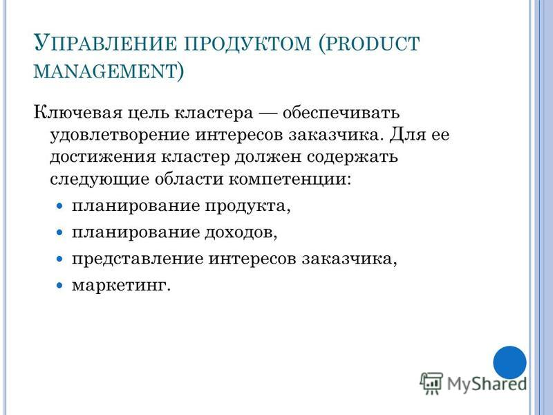 У ПРАВЛЕНИЕ ПРОДУКТОМ ( PRODUCT MANAGEMENT ) Ключевая цель кластера обеспечивать удовлетворение интересов заказчика. Для ее достижения кластер должен содержать следующие области компетенции: планирование продукта, планирование доходов, представление