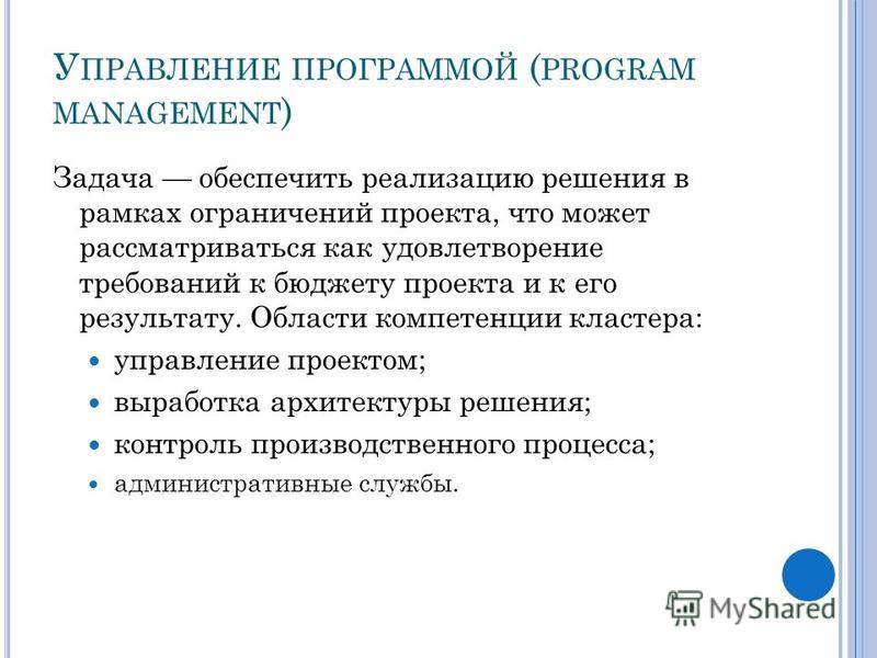 У ПРАВЛЕНИЕ ПРОГРАММОЙ ( PROGRAM MANAGEMENT ) Задача обеспечить реализацию решения в рамках ограничений проекта, что может рассматриваться как удовлетворение требований к бюджету проекта и к его результату. Области компетенции кластера: управление пр