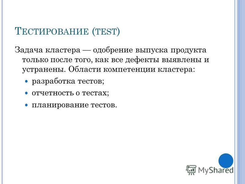 Т ЕСТИРОВАНИЕ ( TEST ) Задача кластера одобрение выпуска продукта только после того, как все дефекты выявлены и устранены. Области компетенции кластера: разработка тестов; отчетность о тестах; планирование тестов.