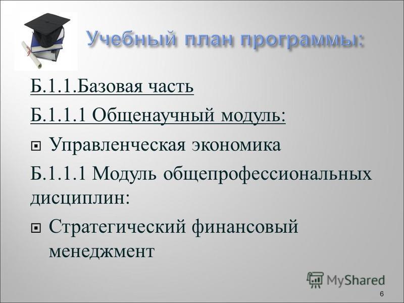 Б.1.1. Базовая часть Б.1.1.1 Общенаучный модуль : Управленческая экономика Б.1.1.1 Модуль общепрофессиональных дисциплин : Стратегический финансовый менеджмент 6
