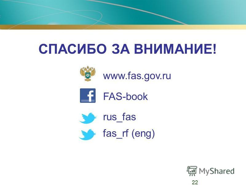 СПАСИБО ЗА ВНИМАНИЕ! www.fas.gov.ru FAS-book rus_fas fas_rf (eng) 22