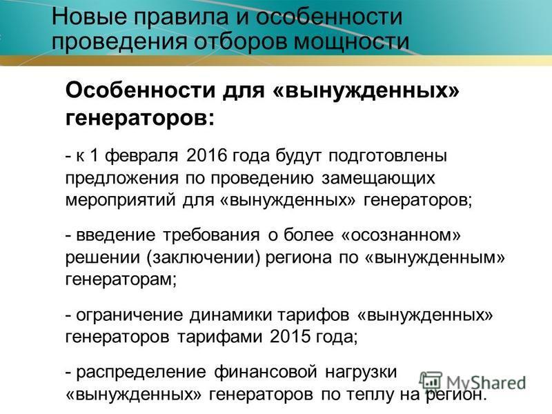 Особенности для «вынужденных» генераторов: - к 1 февраля 2016 года будут подготовлены предложения по проведению замещающих мероприятий для «вынужденных» генераторов; - введение требования о более «осознанном» решении (заключении) региона по «вынужден