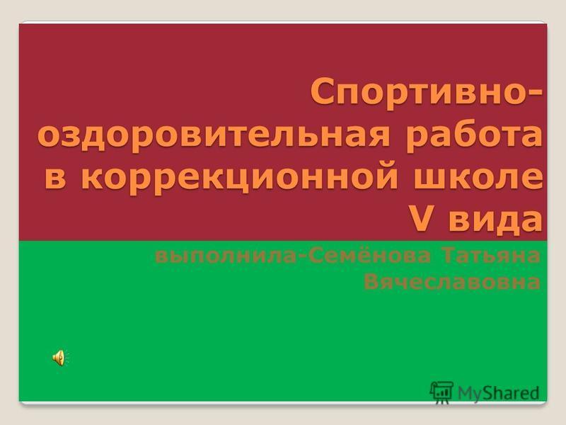 Спортивно- оздоровительная работа в коррекционной школе V вида выполнила-Семёнова Татьяна Вячеславовна