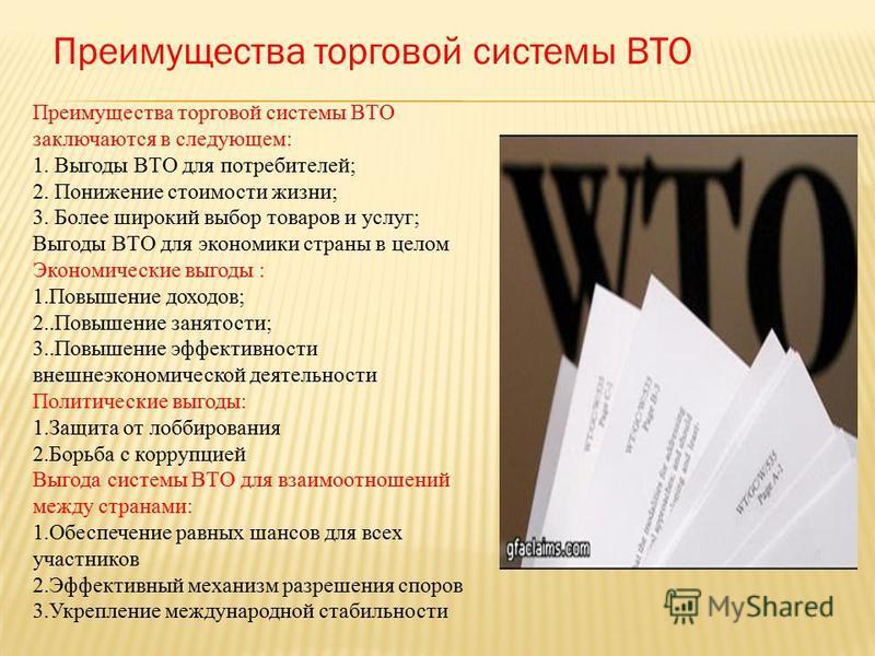 Преимущества торговой системы ВТО Преимущества торговой системы ВТО заключаются в следующем: 1. Выгоды ВТО для потребителей; 2. Понижение стоимости жизни; 3. Более широкий выбор товаров и услуг; Выгоды ВТО для экономики страны в целом Экономические в