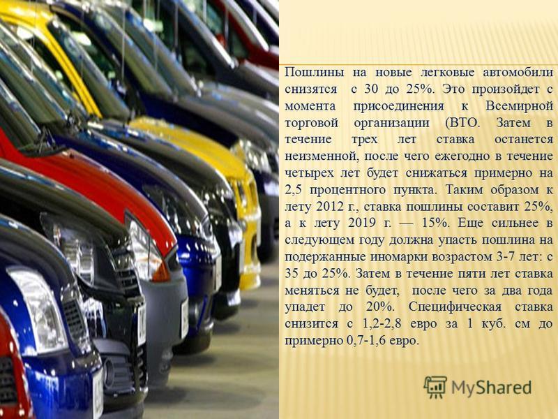 Пошлины на новые легковые автомобили снизятся с 30 до 25%. Это произойдет с момента присоединения к Всемирной торговой организации (ВТО. Затем в течение трех лет ставка останется неизменной, после чего ежегодно в течение четырех лет будет снижаться п