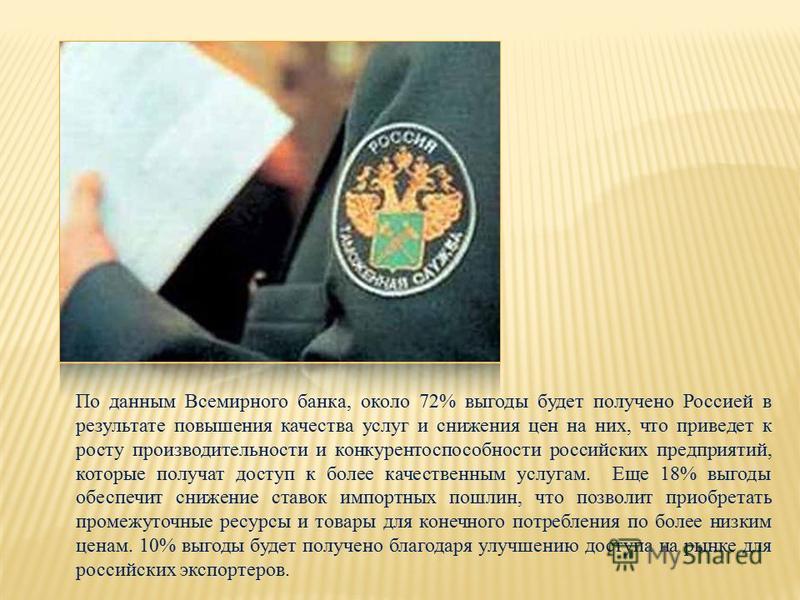По данным Всемирного банка, около 72% выгоды будет получено Россией в результате повышения качества услуг и снижения цен на них, что приведет к росту производительности и конкурентоспособности российских предприятий, которые получат доступ к более ка