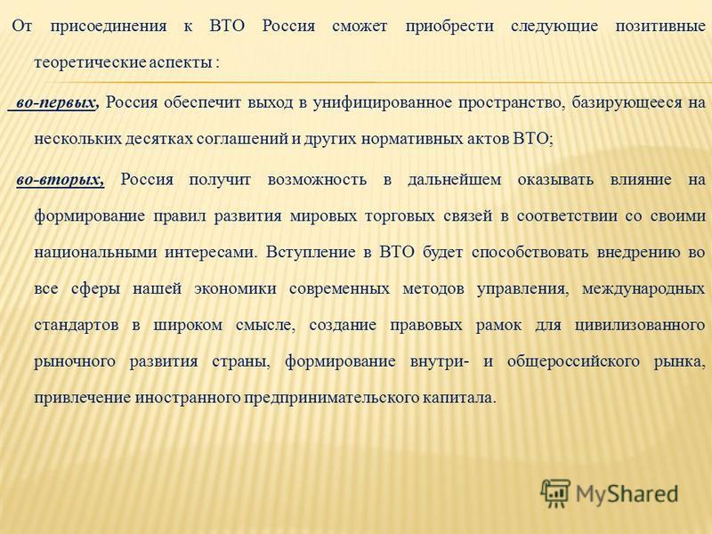 От присоединения к ВТО Россия сможет приобрести следующие позитивные теоретические аспекты : во-первых, Россия обеспечит выход в унифицированное пространство, базирующееся на нескольких десятках соглашений и других нормативных актов ВТО; во-вторых, Р