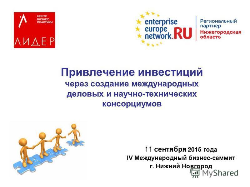 Привлечение инвестиций через создание международных деловых и научно-технических консорциумов 11 сентября 2015 года IV Международный бизнес-саммит г. Нижний Новгород