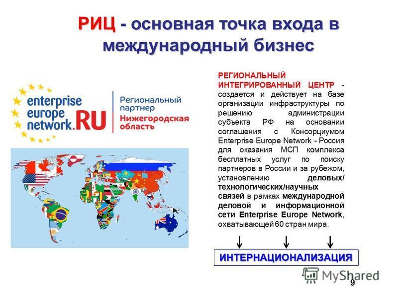 9 РИЦ - основная точка входа в международный бизнес РЕГИОНАЛЬНЫЙ ИНТЕГРИРОВАННЫЙ ЦЕНТР - создается и действует на базе организации инфраструктуры по решению администрации субъекта РФ на основании соглашения с Консорциумом Enterprise Europe Network -