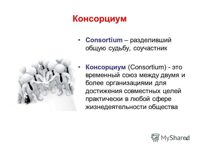 Консорциум Consortium – разделивший общую судьбу, соучастник Консорциум (Consortium) - это временный союз между двумя и более организациями для достижения совместных целей практически в любой сфере жизнедеятельности общества 4