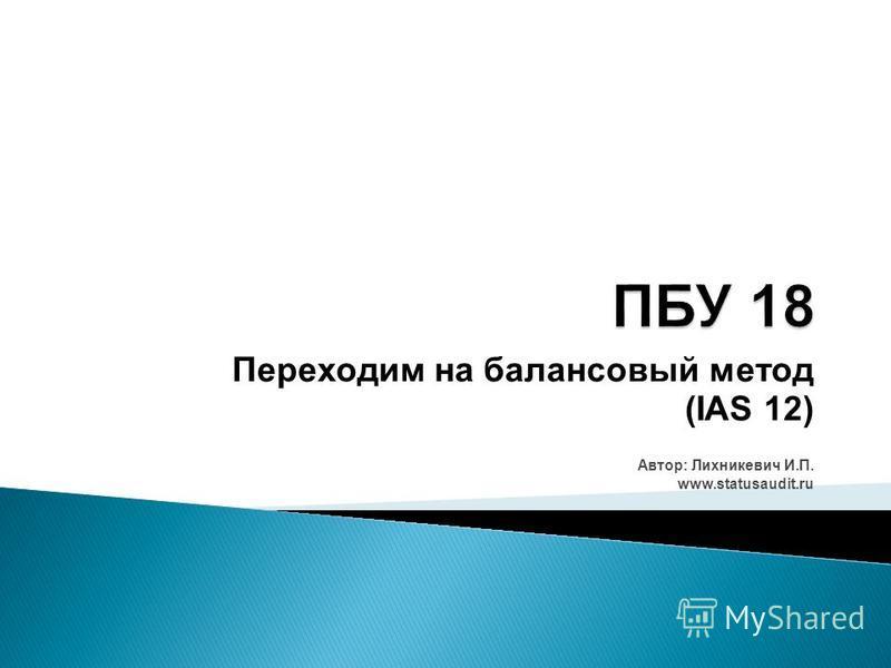 Переходим на балансовый метод (IAS 12) Автор: Лихникевич И.П. www.statusaudit.ru
