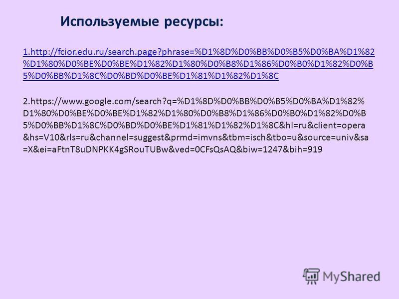 Используемые ресурсы: 1.http://fcior.edu.ru/search.page?phrase=%D1%8D%D0%BB%D0%B5%D0%BA%D1%82 %D1%80%D0%BE%D0%BE%D1%82%D1%80%D0%B8%D1%86%D0%B0%D1%82%D0%B 5%D0%BB%D1%8C%D0%BD%D0%BE%D1%81%D1%82%D1%8C 2.https://www.google.com/search?q=%D1%8D%D0%BB%D0%B5