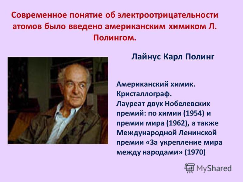 Современное понятие об электроотрицательности атомов было введено американским химиком Л. Полингом. Американский химик. Кристаллограф. Лауреат двух Нобелевских премий: по химии (1954) и премии мира (1962), а также Международной Ленинской премии «За у