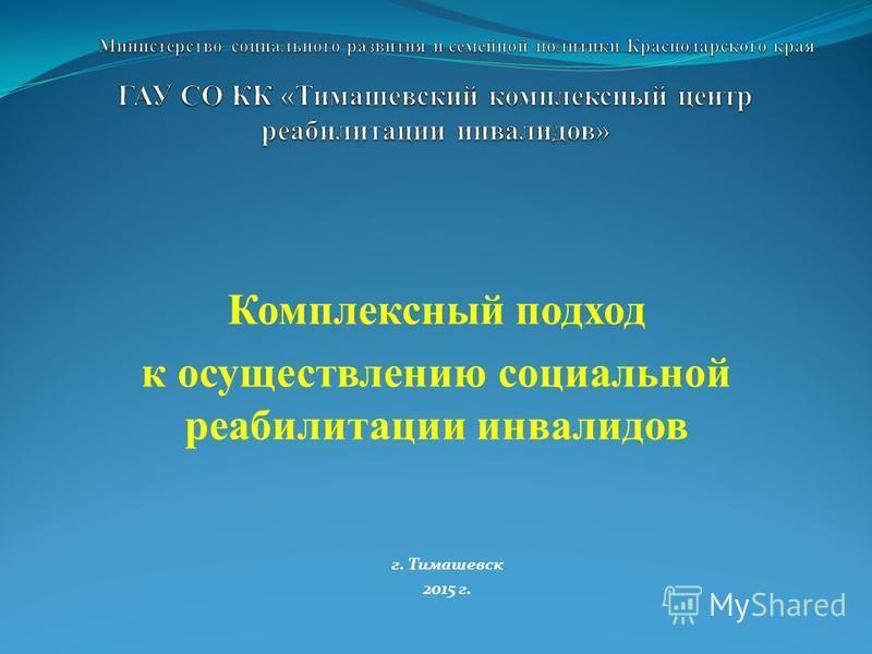 Комплексный подход к осуществлению социальной реабилитации инвалидов г. Тимашевск 2015 г.