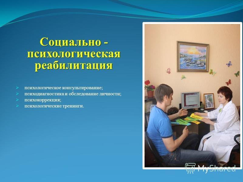 Социально - психологическая реабилитация психологическое консультирование; психодиагностика и обследование личности; психокоррекция; психологические тренинги.