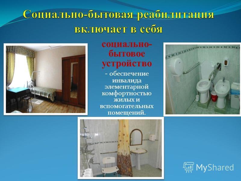 социально- бытовое устройство - обеспечение инвалида элементарной комфортностью жилых и вспомогательных помещений.