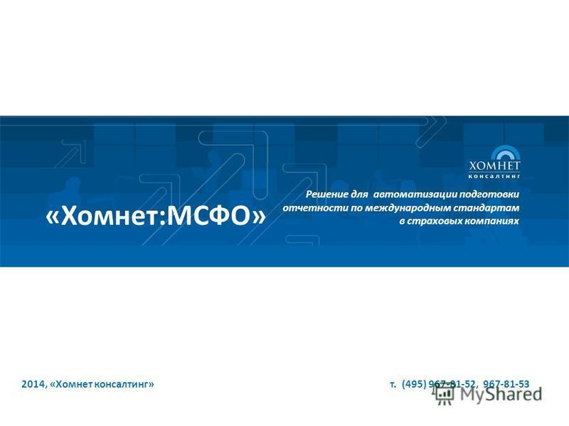 2014, «Хомнет консалтинг» т. (495) 967-81-52, 967-81-53 Решение для автоматизации подготовки отчетности по международным стандартам в страховых компаниях «Хомнет:МСФО»