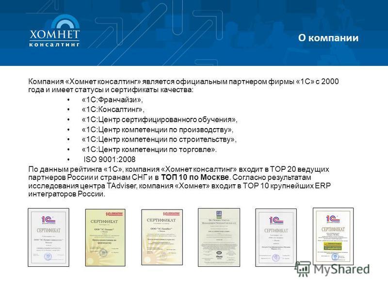 Компания «Хомнет консалтинг» является официальным партнером фирмы «1С» с 2000 года и имеет статусы и сертификаты качества: «1С:Франчайзи», «1С:Консалтинг», «1С:Центр сертифицированного обучения», «1С:Центр компетенции по производству», «1С:Центр комп