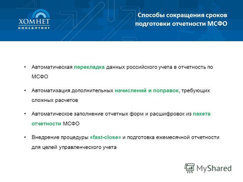 Способы сокращения сроков подготовки отчетности МСФО Автоматическая перекладка данных российского учета в отчетность по МСФО Автоматизация дополнительных начислений и поправок, требующих сложных расчетов Автоматическое заполнение отчетных форм и расш