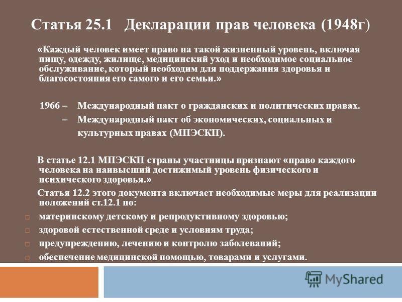 Статья 25.1 Декларации прав человека (1948 г) « Каждый человек имеет право на такой жизненный уровень, включая пищу, одежду, жилище, медицинский уход и необходимое социальное обслуживание, который необходим для поддержания здоровья и благосостояния е