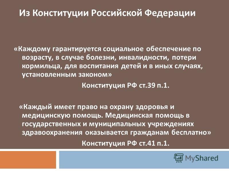 Из Конституции Российской Федерации « Каждому гарантируется социальное обеспечение по возрасту, в случае болезни, инвалидности, потери кормильца, для воспитания детей и в иных случаях, установленным законом » Конституция РФ ст.39 п.1. « Каждый имеет