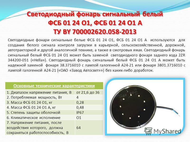 Светодиодный фонарь сигнальный белый ФСБ 01 24 О1, ФСБ 01 24 О1 А ТУ BY 700002620.058-2013 Светодиодные фонари сигнальные белые ФСБ 01 24 О1, ФСБ 01 24 О1 А используются для создания белого сигнала контроля загрузки в карьерной, сельскохозяйственной,