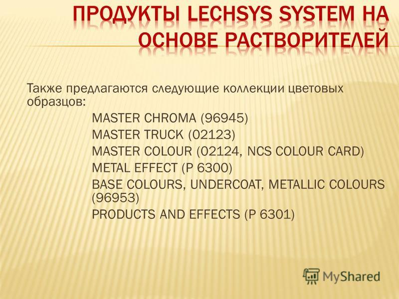 Также предлагаются следующие коллекции цветовых образцов: MASTER CHROMA (96945) MASTER TRUCK (02123) MASTER COLOUR (02124, NCS COLOUR CARD) METAL EFFECT (P 6300) BASE COLOURS, UNDERCOAT, METALLIC COLOURS (96953) PRODUCTS AND EFFECTS (P 6301)