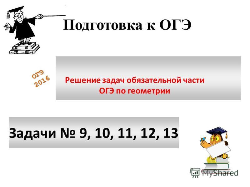 Модул ь «Геом етрия» содержит 8 заданий: в части 1 - 5 заданий в части 2 - 3 задания. ОГЭ 2016 Подготовка к ОГЭ Задачи 9, 10, 11, 12, 13 Решение задач обязательной части ОГЭ по геометрии