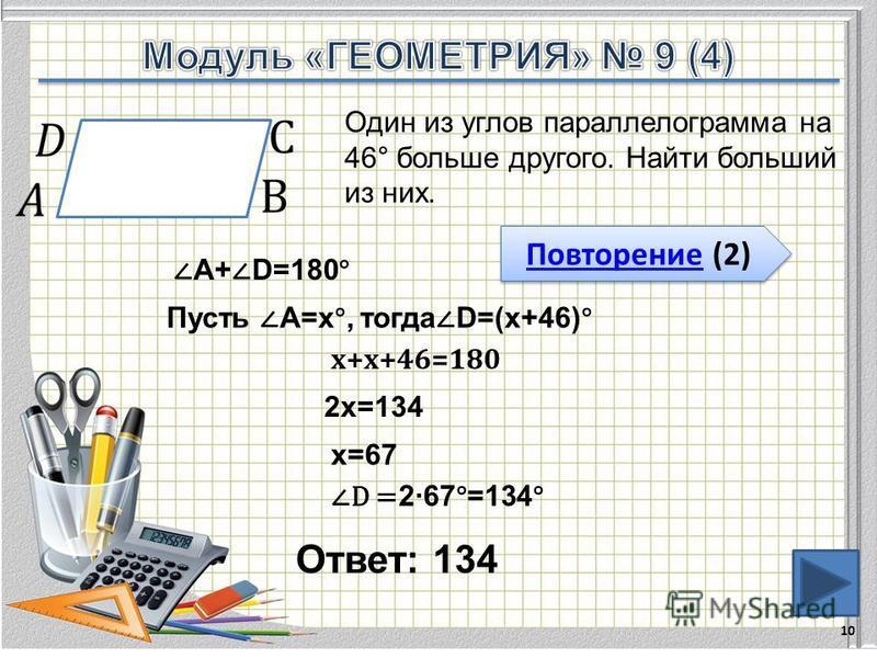 Ответ: 134 10 Один из углов параллелограмма на 46° больше другого. Найти больший из них. Повторение (2) Повторение (2) А+ D=180° Пусть А=х°, тогда D=(х+46)° х+х+46=180 2 х=134 х=67 D = 267°=134°