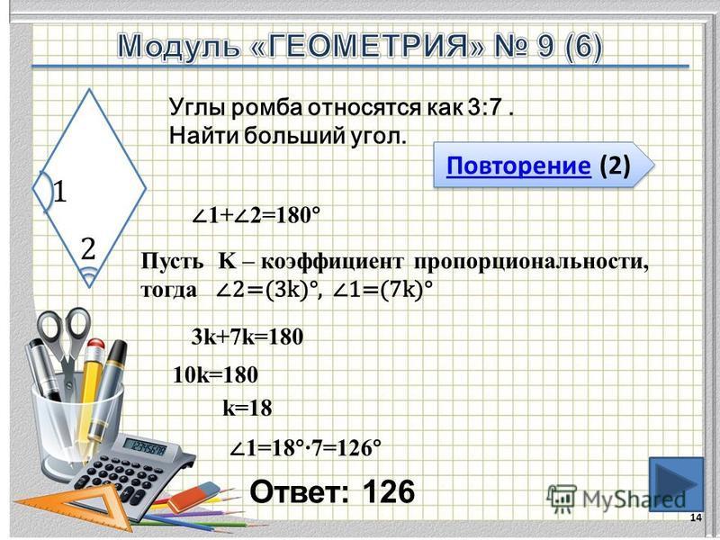 Ответ: 126 14 Повторение (2) Повторение (2) Углы ромба относятся как 3:7. Найти больший угол. 1+ 2=180° Пусть K – коэффициент пропорциональности, тогда 2=(3k)°, 1=(7k)° 3k+7k=180 10k=180 k=18 1=18°7=126°