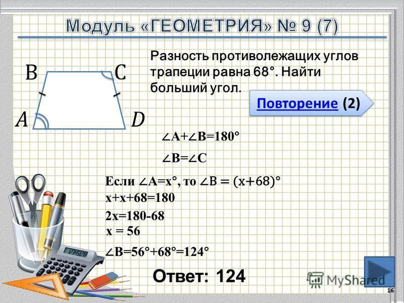 Ответ: 124 16 Повторение (2) Повторение (2) Разность противолежащих углов трапеции равна 68°. Найти больший угол. А+ В=180° Если А=х°, то В = (х+68)° х+х+68=180 2 х=180-68 х = 56 В=56°+68°=124° В= С