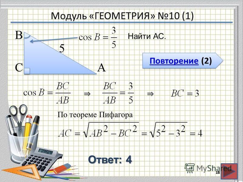 Модуль «ГЕОМЕТРИЯ» 10 (1) Повторение (2) Повторение (2) Ответ: 4 Найти АС. 18 В СА 5 По теореме Пифагора