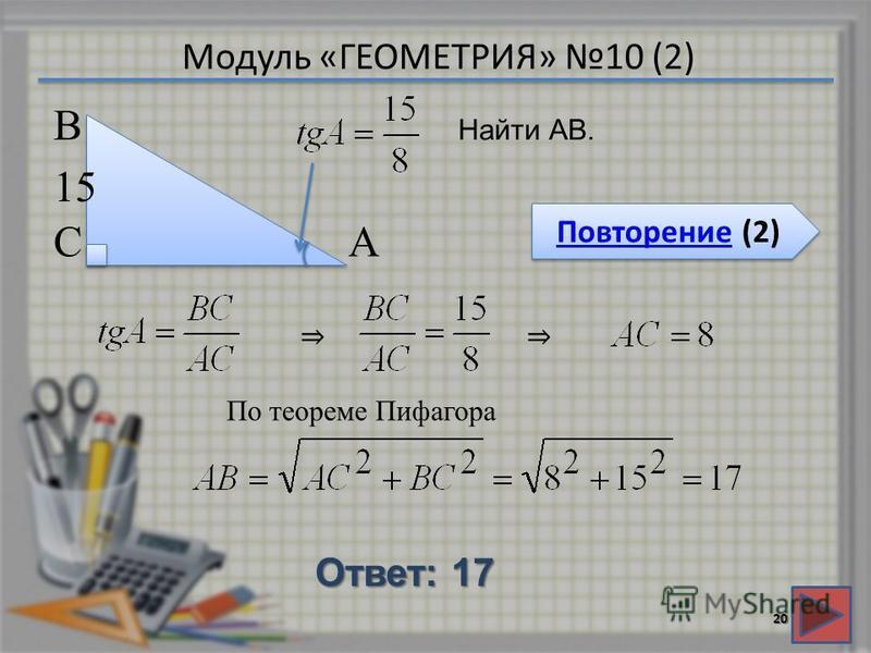 Модуль «ГЕОМЕТРИЯ» 10 (2) Повторение (2) Повторение (2) Ответ: 17 20 Найти АВ. В СА 15 По теореме Пифагора