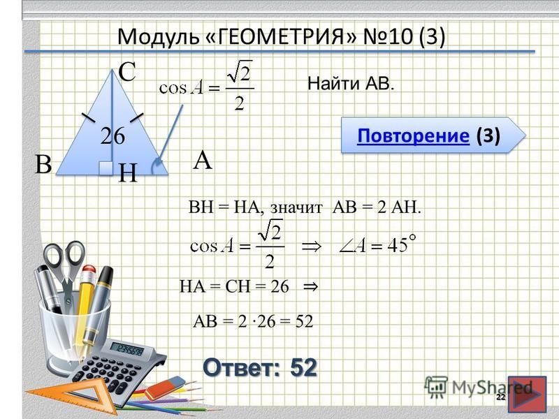 Модуль «ГЕОМЕТРИЯ» 10 (3) Повторение (3) Повторение (3) Ответ: 52 Найти АВ. 22 В С А 26 BH = HA, значит АВ = 2 AH. H HA = СH = 26 АВ = 2 26 = 52
