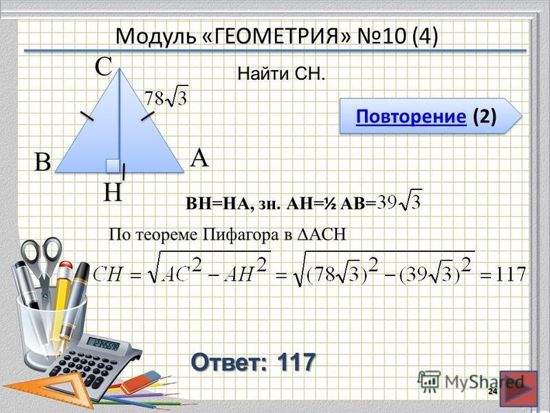 Модуль «ГЕОМЕТРИЯ» 10 (4) Повторение (2) Повторение (2) Ответ: 117 Найти CH. 24 В А H С BH=HA, зн. АH= ½ AB= По теореме Пифагора в ACH