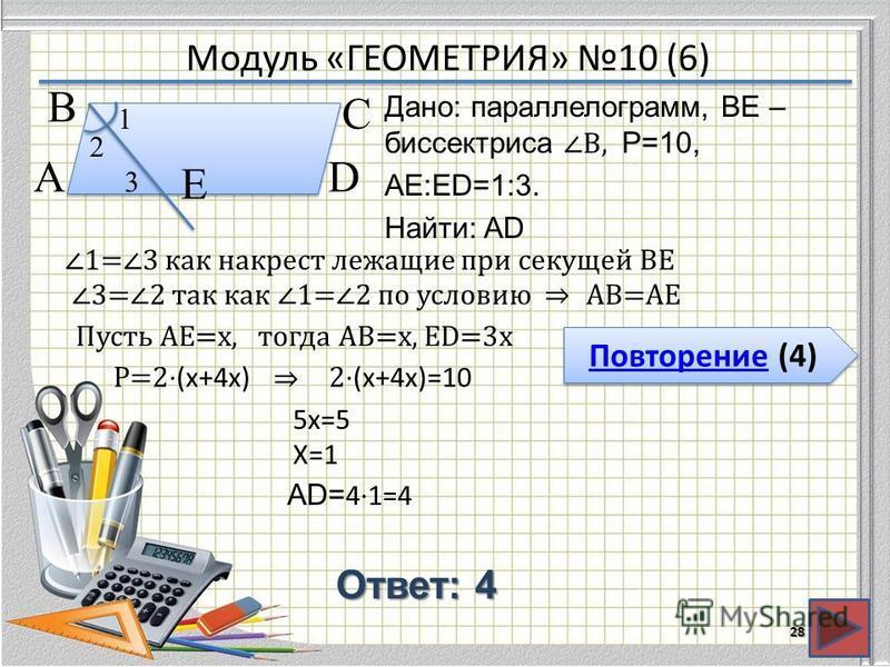 Модуль «ГЕОМЕТРИЯ» 10 (6) Повторение (4) Повторение (4) Ответ: 4 Дано: параллелограмм, BE – биссектрисаB, P=10, АЕ:ЕD=1:3. Найти: AD 28 В А D С Е 1 2 3 1=3 как накрест лежащие при секущей ВЕ 3=2 так как 1=2 по условиюАВ=АЕ Пусть АЕ=х,тогда АВ=х, ЕD=3