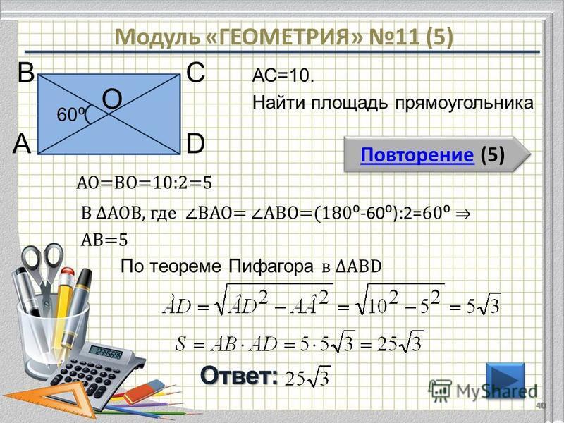 Модуль «ГЕОМЕТРИЯ» 11 (5) Повторение (5) Повторение (5)Ответ: АС=10. Найти площадь прямоугольника 40 В АD С 60 О АО=ВО=10:2=5 В АОВ, где ВАО= АВО=(180 -60):2= 60 АВ=5 По теореме Пифагора в АВD