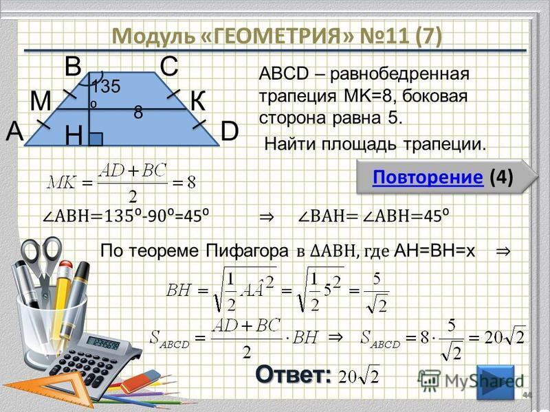 Модуль «ГЕОМЕТРИЯ» 11 (7) Повторение (4) Повторение (4)Ответ: ABCD – равнобедренная трапеция MK=8, боковая сторона равна 5. Найти площадь трапеции. 44 В АD С 8 135 H КМ По теореме Пифагора в АВH, где AH=BH=х АВH=135 -9 0=45 ВАH= АВH= 45
