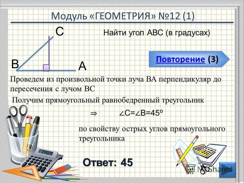 Модуль «ГЕОМЕТРИЯ» 12 (1) Повторение (3) Повторение (3) Ответ: 45 Найти угол АВС (в градусах) 46 В С А Проведем из произвольной точки луча ВА перпендикуляр до пересечения с лучом ВС Получим прямоугольный равнобедренный треугольник С= В=45 по свойству