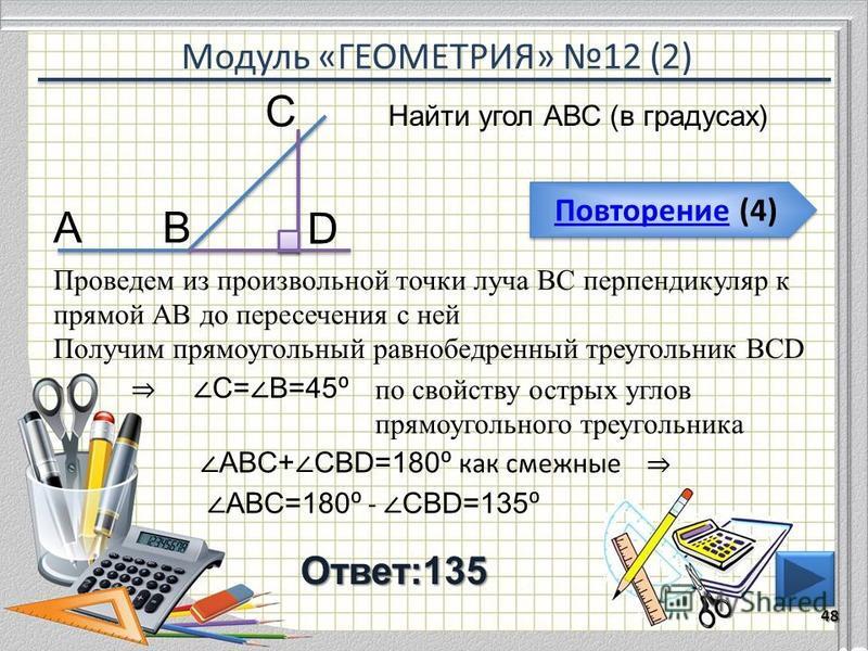 Модуль «ГЕОМЕТРИЯ» 12 (2) Повторение (4) Повторение (4)Ответ:135 Найти угол АВС (в градусах) 48 В С А Проведем из произвольной точки луча ВС перпендикуляр к прямой АВ до пересечения с ней D Получим прямоугольный равнобедренный треугольник BCD С= В=45