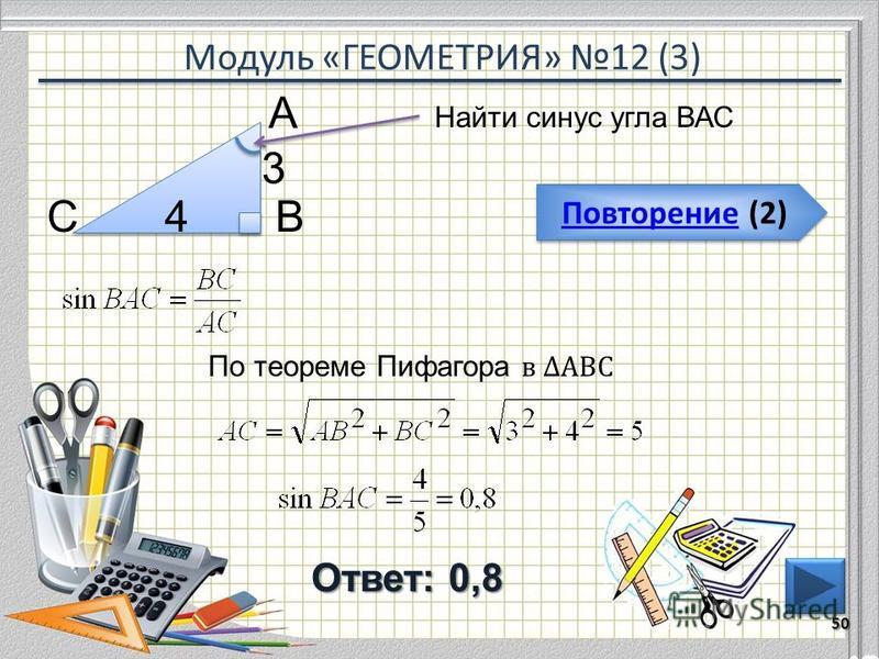 Модуль «ГЕОМЕТРИЯ» 12 (3) Повторение (2) Повторение (2) Ответ: 0,8 Найти синус угла ВАС 50 ВС А 4 3 По теореме Пифагора в АВС