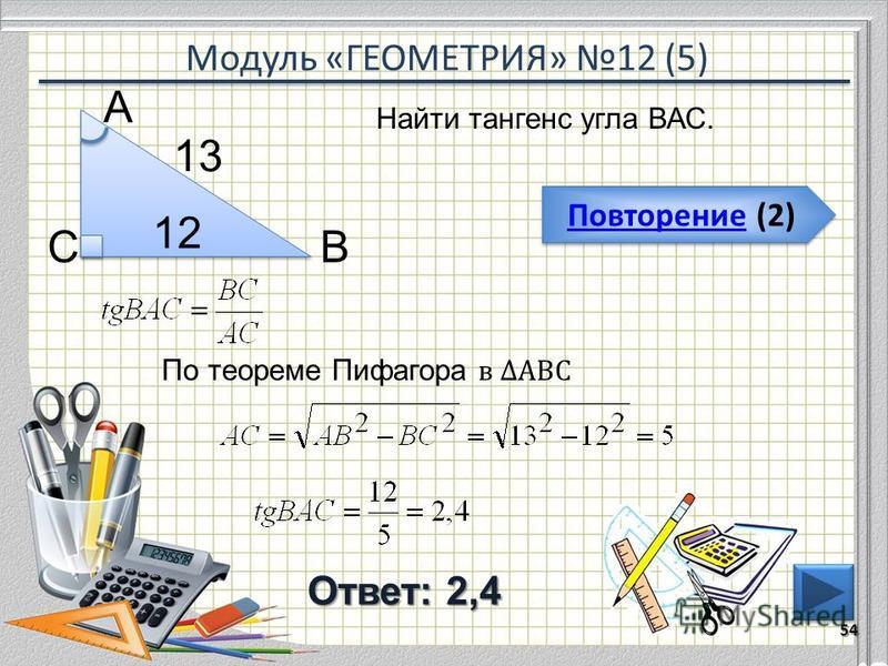 Модуль «ГЕОМЕТРИЯ» 12 (5) Повторение (2) Повторение (2) Ответ: 2,4 Найти тангенс угла ВАС. 54 ВС А 12 13 По теореме Пифагора в АВС