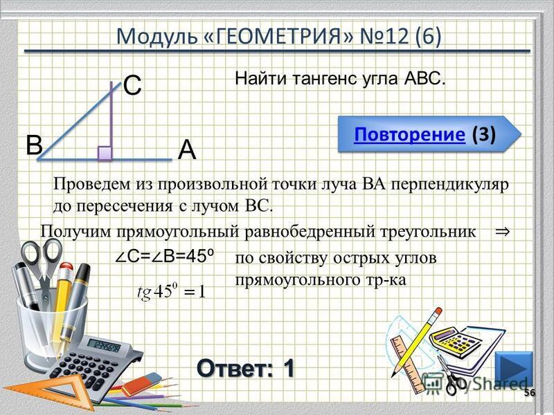 Модуль «ГЕОМЕТРИЯ» 12 (6) Повторение (3) Повторение (3) Ответ: 1 56 Повторение (3) Повторение (3) Найти тангенс угла АВС. В С А Проведем из произвольной точки луча ВА перпендикуляр до пересечения с лучом ВС. Получим прямоугольный равнобедренный треуг