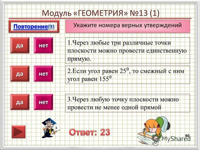 Модуль «ГЕОМЕТРИЯ» 13 (1) 60 1. Через любые три различные точки плоскости можно провести единственную прямую. 2. Если угол равен 25, то смежный с ним угол равен 155 3. Через любую точку плоскости можно провести не менее одной прямой даданетнет дадане