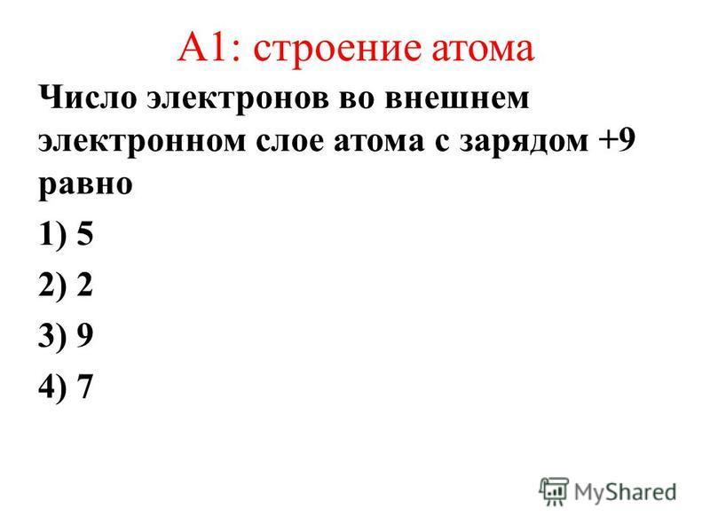 А1: строение атома Число электронов во внешнем электронном слое атома с зарядом +9 равно 1) 5 2) 2 3) 9 4) 7