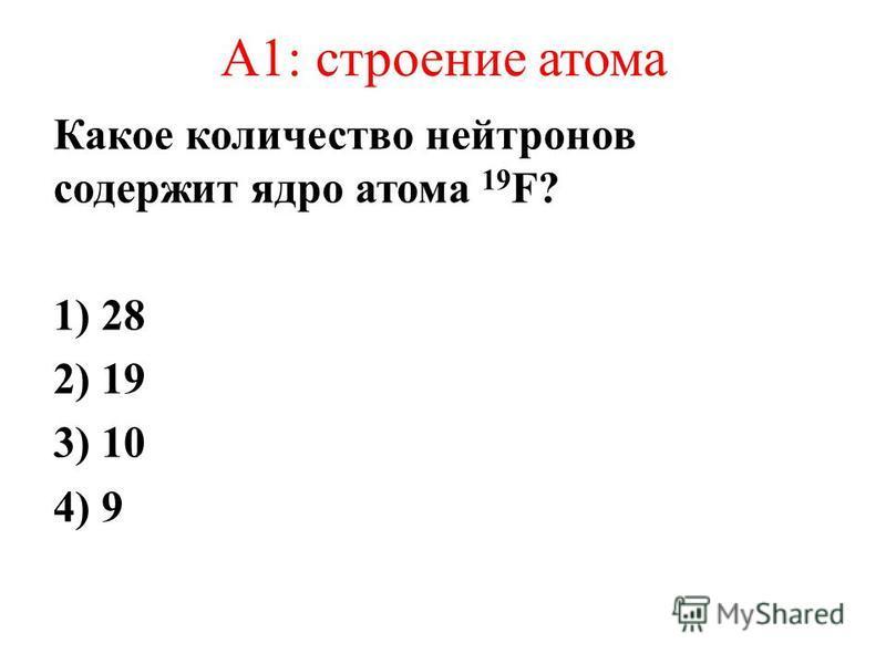 А1: строение атома Какое количество нейтронов содержит ядро атома 19 F? 1) 28 2) 19 3) 10 4) 9